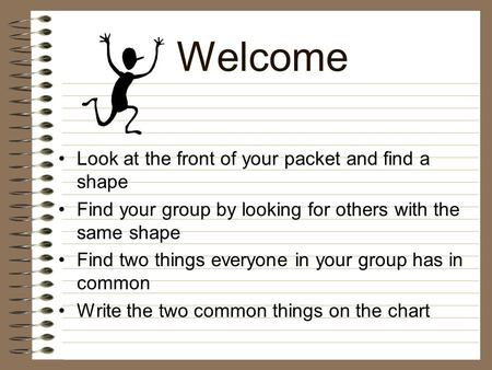 Welcome Look at the front of your packet and find a shape Find your group by looking for others with the same shape Find two things everyone in your group.