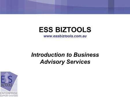 ESS BIZTOOLS www.essbiztools.com.au Introduction to Business Advisory Services.
