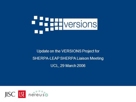Update on the VERSIONS Project for SHERPA-LEAP SHERPA Liaison Meeting UCL, 29 March 2006.