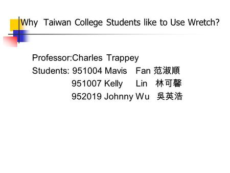 Why Taiwan College Students like to Use Wretch? Professor:Charles Trappey Students: 951004 Mavis Fan 范淑順 951007 Kelly Lin 林可馨 952019 Johnny Wu 吳英浩.