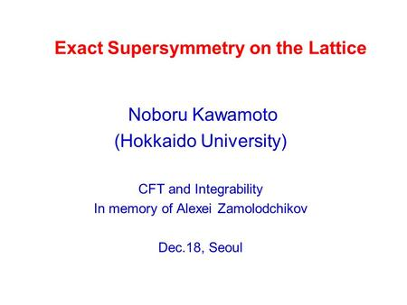 Exact Supersymmetry on the Lattice Noboru Kawamoto (Hokkaido University) CFT and Integrability In memory of Alexei Zamolodchikov Dec.18, Seoul.