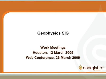 Geophysics SIG Work Meetings Houston, 12 March 2009 Web Conference, 26 March 2009.