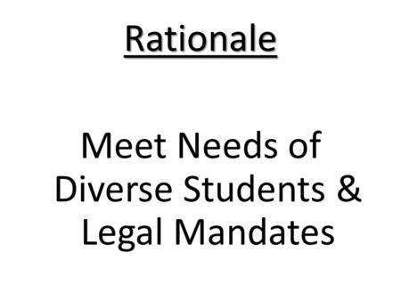 Rationale Meet Needs of Diverse Students & Legal Mandates.