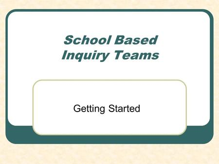 School Based Inquiry Teams Getting Started. Introductions Overview Purpose.