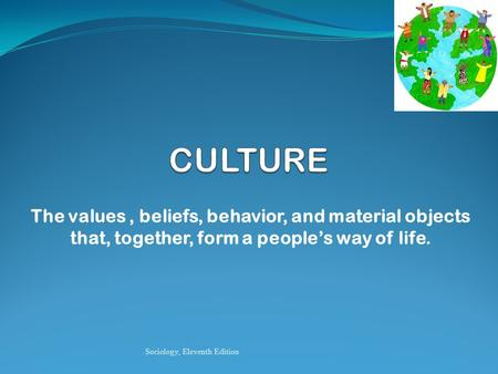 The values, beliefs, behavior, and material objects that, together, form a people's way of life. Sociology, Eleventh Edition.