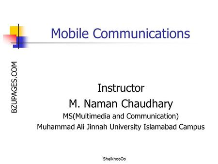 BZUPAGES.COM Mobile Communications Instructor M. Naman Chaudhary MS(Multimedia and Communication) Muhammad Ali Jinnah University Islamabad Campus SheikhooOo.