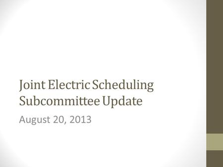 Joint Electric Scheduling Subcommittee Update August 20, 2013.