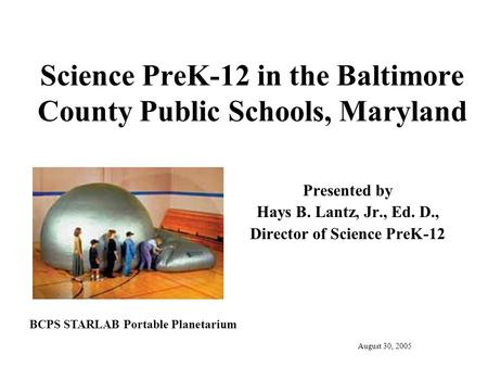 Science PreK-12 in the Baltimore County Public Schools, Maryland Presented by Hays B. Lantz, Jr., Ed. D., Director of Science PreK-12 August 30, 2005 BCPS.
