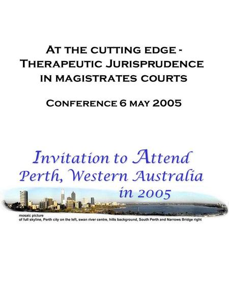 At the cutting edge - Therapeutic Jurisprudence in magistrates courts Conference 6 may 2005 I nvitation to A ttend Perth, Western Australia in 2005 in.