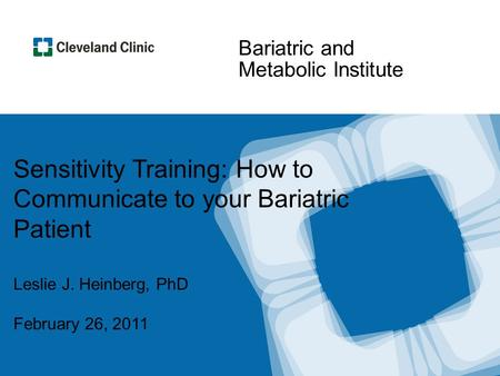 Bariatric and Metabolic Institute Sensitivity Training: How to Communicate to your Bariatric Patient Leslie J. Heinberg, PhD February 26, 2011.