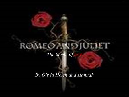 The theme of love By Olivia Helen and Hannah. INTRODUCTION  William Shakespeare's tragedy Romeo and Juliet is a heart-breaking tale of two star-crossed.