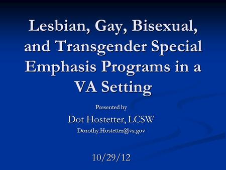 Lesbian, Gay, Bisexual, and Transgender Special Emphasis Programs in a VA Setting Presented by Dot Hostetter, LCSW