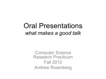 Oral Presentations what makes a good talk Computer Science Research Practicum Fall 2012 Andrew Rosenberg.