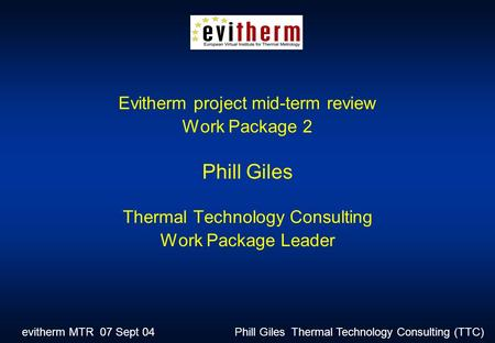 Evitherm MTR 07 Sept 04 Phill Giles Thermal Technology Consulting (TTC) Evitherm project mid-term review Work Package 2 Phill Giles Thermal Technology.