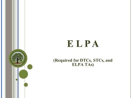 E L P A (Required for DTCs, STCs, and ELPA TAs).  Understand the definition and purpose of the English Language Proficiency Assessment (ELPA)  Administer.
