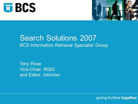 Going further together Search Solutions 2007 BCS Information Retrieval Specialist Group Tony Rose Vice-Chair, IRSG and Editor, Informer.