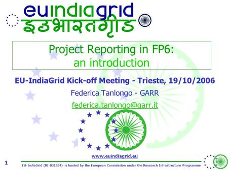 EU-IndiaGrid (RI-031834) is funded by the European Commission under the Research Infrastructure Programme www.euindiagrid.eu 1 Project Reporting in FP6: