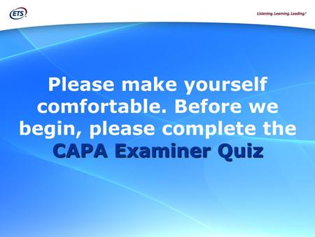 CAPA Examiner Quiz Please make yourself comfortable. Before we begin, please complete the CAPA Examiner Quiz.