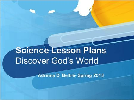 Science Lesson Plans Discover God's <strong>World</strong> Adrinna D. Beltré- Spring 2013.