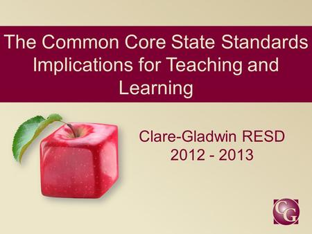 The Common Core State Standards Implications for Teaching and Learning Clare-Gladwin RESD 2012 - 2013.