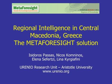 Regional Intelligence in Central Macedonia, Greece The METAFORESIGHT solution Isidoros Passas, Nicos Komninos, Elena Sefertzi, Lina Kyrgiafini URENIO Research.