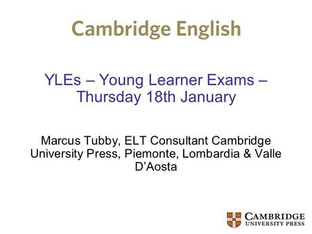 YLEs – Young Learner Exams – Thursday 18th January Marcus Tubby, ELT Consultant Cambridge University Press, Piemonte, Lombardia & Valle D'Aosta.