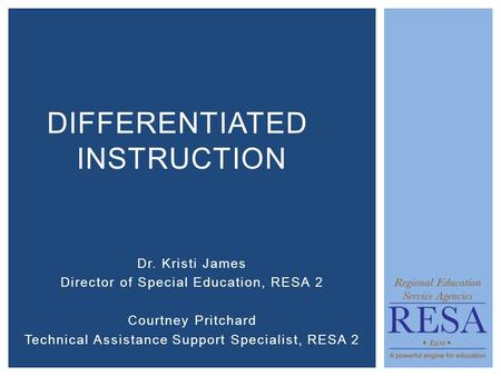 Dr. Kristi James Director of Special Education, RESA 2 Courtney Pritchard Technical Assistance Support Specialist, RESA 2 DIFFERENTIATED INSTRUCTION.