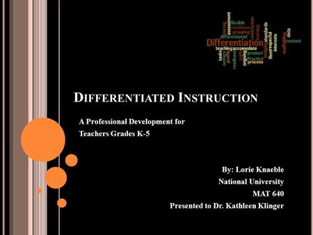 D IFFERENTIATED I NSTRUCTION A Professional Development for Teachers Grades K-5 By: Lorie Knaeble National University MAT 640 Presented to Dr. Kathleen.