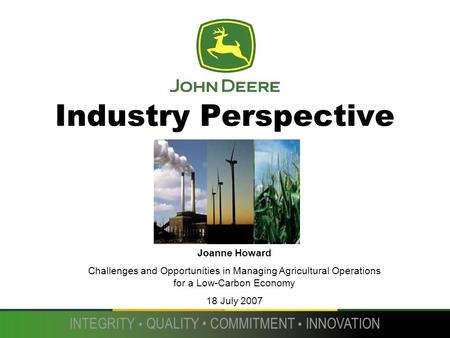 INTEGRITY QUALITY COMMITMENT INNOVATION Industry Perspective Joanne Howard Challenges and Opportunities in Managing Agricultural Operations for a Low-Carbon.