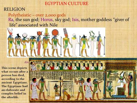 "EGYPTIAN CULTURE RELIGION Polytheistic – over 2,000 gods Ra, the sun god; Horus, sky god; Isis, mother goddess ""giver of life"" associated with Nile Above:"
