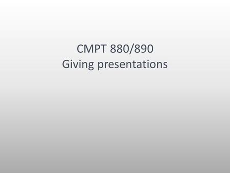 CMPT 880/890 Giving presentations. The message Have a goal and a message in every talk you give. Once you have those, everything else is easy.