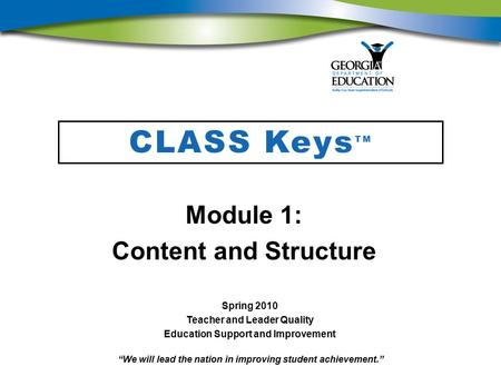 """We will lead the nation in improving student achievement."" CLASS Keys TM Module 1: Content and Structure Spring 2010 Teacher and Leader Quality Education."