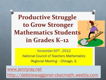 November 30 th, 2012 National Council of Teachers Mathematics Regional Meeting - Chicago, IL Productive Struggle to Grow Stronger Mathematics Students.
