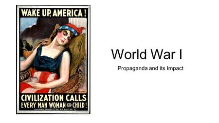World War I Propaganda and its Impact. Do Now: Step 1: Write one positive word that comes to mind to describe America. Step 2: Look at the following images...