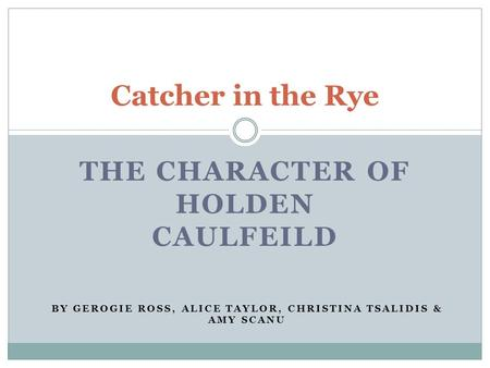 THE CHARACTER OF HOLDEN CAULFEILD Catcher in the Rye BY GEROGIE ROSS, ALICE TAYLOR, CHRISTINA TSALIDIS & AMY SCANU.