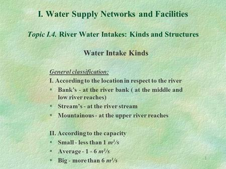 1 I. Water Supply Networks and Facilities Topic I.4. River Water Intakes: Kinds and Structures Water Intake Kinds General classification: I. According.