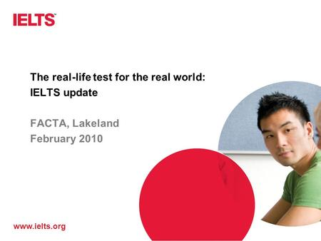 Www.ielts.org The real-life test for the real world: IELTS update FACTA, Lakeland February 2010.