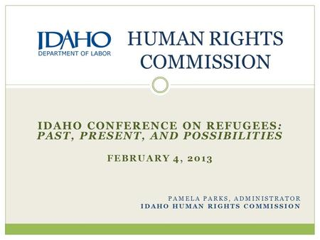 IDAHO CONFERENCE ON REFUGEES: PAST, PRESENT, AND POSSIBILITIES FEBRUARY 4, 2013 PAMELA PARKS, ADMINISTRATOR IDAHO HUMAN RIGHTS COMMISSION HUMAN RIGHTS.