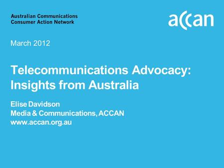 Telecommunications Advocacy: Insights from Australia Elise Davidson Media & Communications, ACCAN www.accan.org.au March 2012.