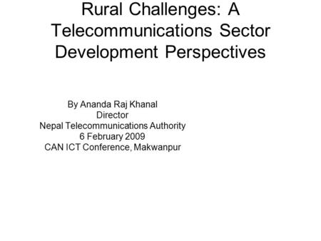 Rural Challenges: A Telecommunications Sector Development Perspectives By Ananda Raj Khanal Director <strong>Nepal</strong> Telecommunications Authority 6 February 2009.