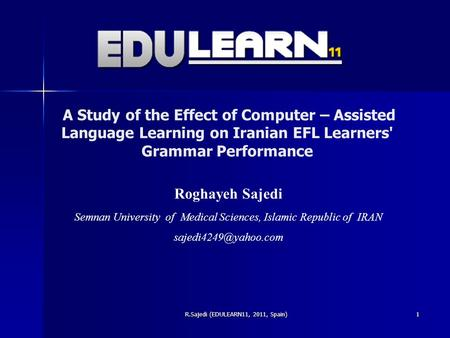 A Study of the Effect of Computer – Assisted Language Learning on Iranian EFL Learners' Grammar Performance R.Sajedi (EDULEARN11, 2011, Spain) Roghayeh.