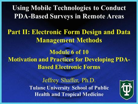 Tulane University School of Public Health and Tropical Medicine Module 6 of 10 Motivation and Practices for Developing PDA- Based Electronic Forms Jeffrey.