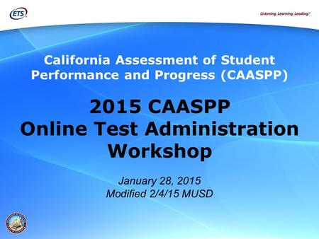 California Assessment of Student Performance and Progress (CAASPP) 2015 CAASPP Online Test Administration Workshop January 28, 2015 Modified 2/4/15 MUSD.