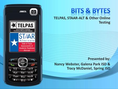 TELPAS, STAAR-ALT & Other Online Testing Presented by: Nancy Webster, Galena Park ISD & Tracy McDaniel, Spring ISD.