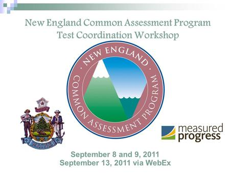 New England Common Assessment Program Test Coordination Workshop September 8 and 9, 2011 September 13, 2011 via WebEx.