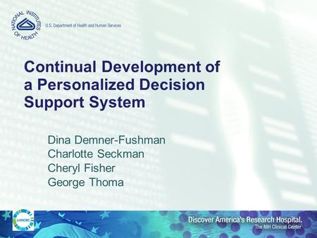 Continual Development of a Personalized Decision Support System Dina Demner-Fushman Charlotte Seckman Cheryl Fisher George Thoma.