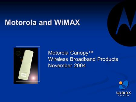 Motorola and WiMAX Motorola Canopy™ Wireless <strong>Broadband</strong> Products November 2004.
