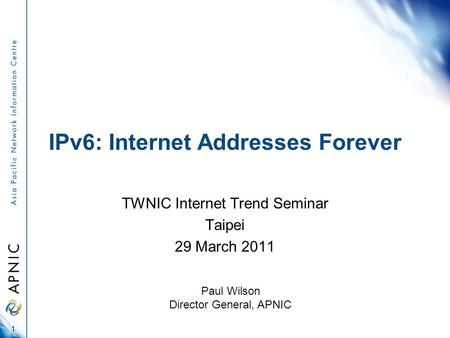IPv6: Internet Addresses Forever TWNIC Internet Trend Seminar Taipei 29 March 2011 1 Paul Wilson Director General, APNIC.