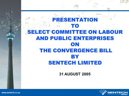 PRESENTATION TO SELECT COMMITTEE ON LABOUR AND PUBLIC ENTERPRISES ON THE CONVERGENCE BILL BY SENTECH LIMITED 31 AUGUST 2005.