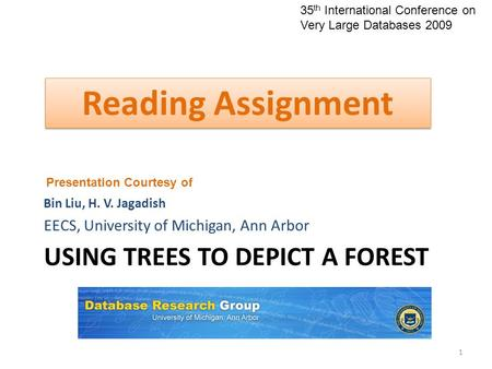 USING TREES TO DEPICT A FOREST Bin Liu, H. V. Jagadish EECS, University of Michigan, Ann Arbor 1 Reading Assignment Presentation Courtesy of 35 th International.